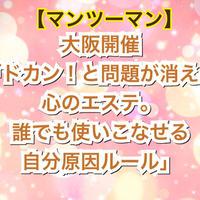 【4月15日までの期間限定マンツーマン講座】大阪「ドカン!と問題が消える心のエステ。誰でも使いこなせる自分原因ルール」