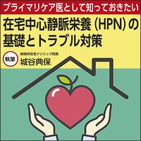 プライマリケア医として知っておきたい 在宅中心静脈栄養(HPN)の基礎とトラブル対策