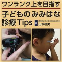 ワンランク上を目指す 子どものみみはな診療Tips