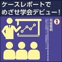 ケースレポートでめざせ学会デビュー!