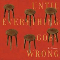b-flower  アルバム  CD『何もかもが駄目になってしまうまで』〜UNTIL EVERYTHING GOES WRONG