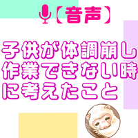 【無料音声】子供が体調崩して作業できない時に考えたこと ~悩みをコンテンツに~(14:00)