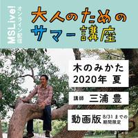 期間限定復活配信(8/31まで):三浦豊「木のみかた 2020 夏」動画視聴チケット(夏が楽しくなる!大人のためのサマー講座2020)
