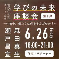 6/26(金)「学びの未来座談会 第2弾」森田真生・瀬戸昌宣  (学生・サポーター)  チケット #MSLive!