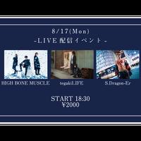【8/17(Mon)】-ライブ配信チケット- HIGH BONE MUSCLE / tegakiLIFE / S.Dragon-Er