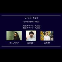 【9/3(Thu)】-ライブ配信チケット-  ホシノタツ / たかぱー / 古木 衆