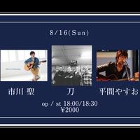 【8/16(Sun)】市川 聖 / 刀 / 平間やすお