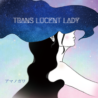 TRANS LUCENT LADY 1nd EP. / アマノガワ