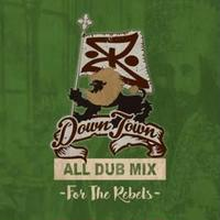 DOWN TOWN - 【ALL DUB MIX-FOR THE REBEL】