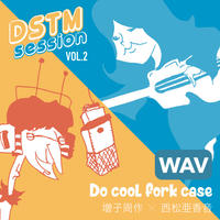 -DSTM session vol.2-  Do cool fork case  / 増子周作 X 西松亜香音 [WAV ver.]