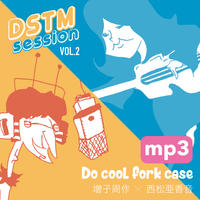 -DSTM session vol.2-  Do cool fork case  / 増子周作 X 西松亜香音 [mp3 ver.]