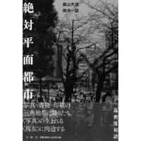 森山大道+鈴木一誌『絶対平面都市』(月曜社、2016年)