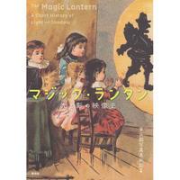 東京都写真美術館 編『マジック・ランタン The Magic Lantern 光と影の映像史 A Short History of Light and Shadow』(青弓社, 2018年)
