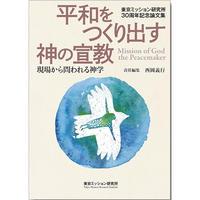 西岡義行責任編集 〈東京ミッション研究所創立30 周年記念論文集〉 平和をつくり出す神の宣教― 現場から問われる神学