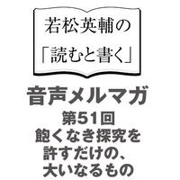 【No.51】飽くなき探究を許すだけの、大いなるもの【音声メルマガ】