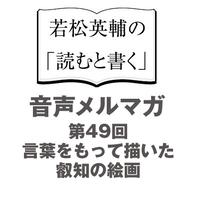 【No.49】言葉をもって描いた叡知の絵画【音声メルマガ】