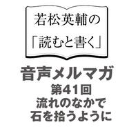 【No.41】流れのなかで石を拾うように【音声メルマガ】