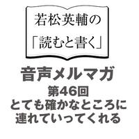 【No.46】とても確かなところに連れていってくれる【音声メルマガ】