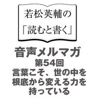 【No.54】言葉こそ、世の中を根底から変える力を持っている【音声メルマガ】