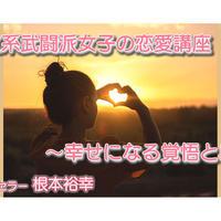 【動画配信】根本裕幸 自立系武闘派女子の恋愛講座~幸せになる覚悟とは~