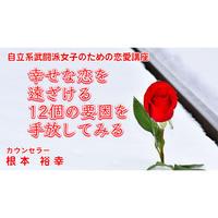 【動画配信】根本裕幸 自立系武闘派女子のための恋愛講座~幸せな恋を遠ざける12個の要因を手放してみる~