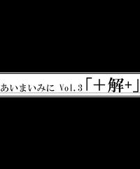 あいまいみに Vol.03「+解+」