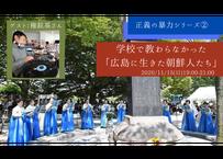 【録画視聴チケット】2020/11/15 正義の暴力シリーズ② 学校で教わらなかった「広島に生きた朝鮮人たち」