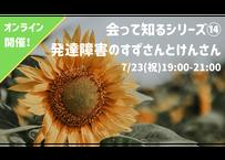 【録画視聴チケット】2020/7/23 会って知るシリーズ⑭ 発達障害のすずさんとけんさん