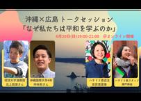 【録画視聴チケット】2021/6/20 沖縄×広島 トークセッション 「なぜ私たちは平和を学ぶのか」