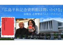 【録画視聴チケット】2021/2/21 「広島平和記念資料館は問いかける」 前館長志賀賢治さんトークイベント