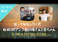 【録画視聴チケット】2020/5/16 会って知るシリーズ⑬ 在日コリアン3世の権さんと金ちゃん