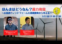 【サポーター専用チケット】2021/5/21 ほんまはどうなん?風力発電 〜広島西ウィンドファーム大規模開発から考える〜