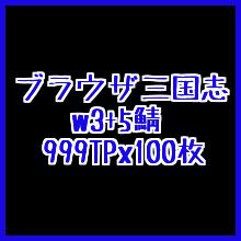 ブラウザ三国志●w3+5鯖●999X100枚● 約10万TP