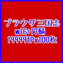 ブラウザ三国志●w16+17鯖●19999X100枚● 約200万TP