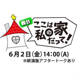 舞台「ここは私の家だって!」(6月2日(金)14:00(A))電子チケット