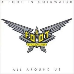 ALL AROUND US / A FOOT IN COLDWATER