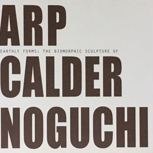 EARTHLY FORM: THE BIOMORPHIC SCULPTURE OF ARP CALDER NOGUCHI