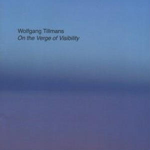 ON THE VERGE OF VISIBILITY  / WOLFGANG TILLMANS