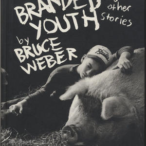 BRANDED YOUTH and other stories / BRUCE WEBER