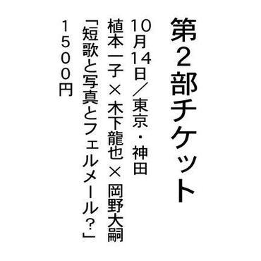 ※これは10月14日「講演第2部の券」です。 植本一子×木下龍也×岡野大嗣 「短歌と写真とフェルメール?」