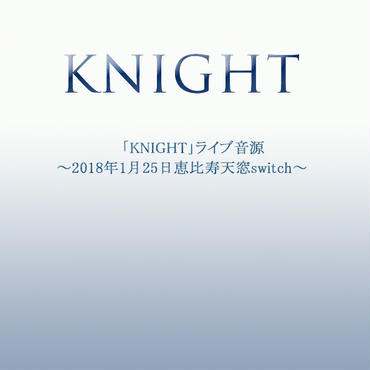 「KNIGHT」ライブ音源~2018年1月25日恵比寿天窓.switch~(音源単体お手軽ダウンロード)