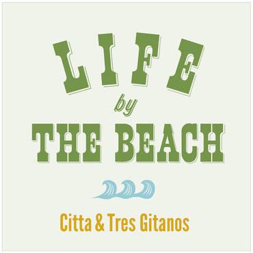 "Citta&Tres Gitanos ""LIFE BY THE BEACH"""