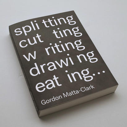 Gordon Matta-Clark / Splitting, Cutting, Writing, Drawing, Eating