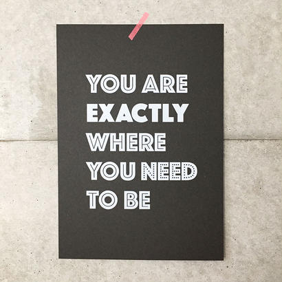 "Screen printed poster ""You are exactly where you need to be"""