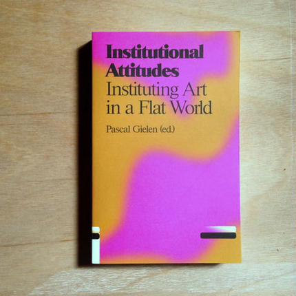 Institutional Attitudes :Instituting Art in a Flat World