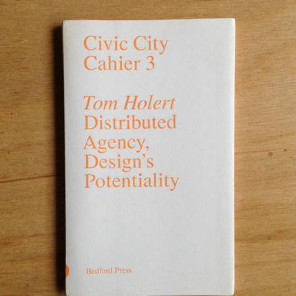 Civic City Cahier 3 : Tom Holert | Distributed Agency, Design's Potentiality
