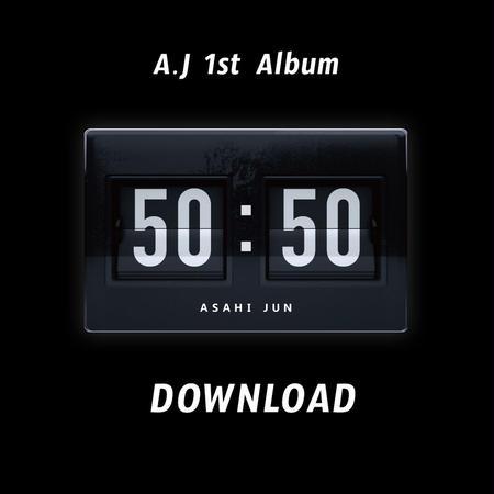 "A . J  1st Album "" 50 : 50 ""   DOWNLOAD  /  ダウンロード"