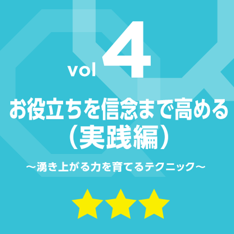 vol.4 お役立ちを信念まで高める(実践編)〜湧き上がる力を育てるテクニック〜