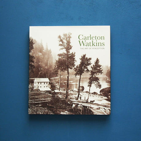 Carleton Watkins The Art of Perception / Carleton E. Watkins(カールトン・ワトキンス)