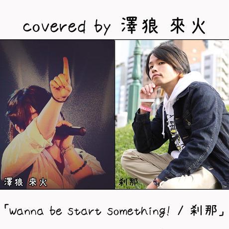 澤狼 來火 が歌う 刹那『Wanna be start something!』